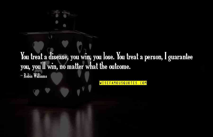I'll Treat Quotes By Robin Williams: You treat a disease, you win, you lose.