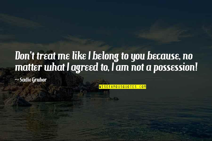 I'll Treat Quotes By Sadie Grubor: Don't treat me like I belong to you