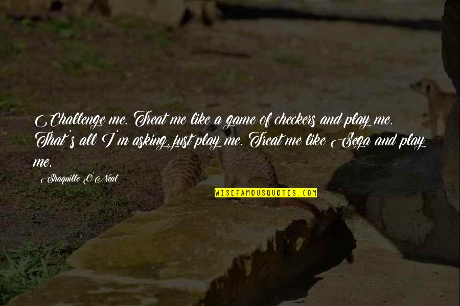 I'll Treat Quotes By Shaquille O'Neal: Challenge me. Treat me like a game of