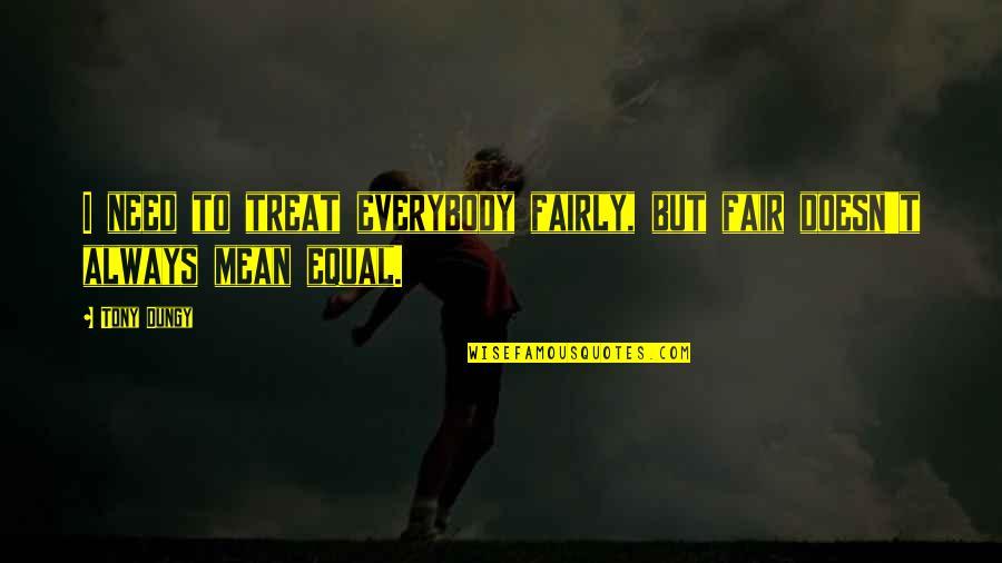 I'll Treat Quotes By Tony Dungy: I need to treat everybody fairly, but fair