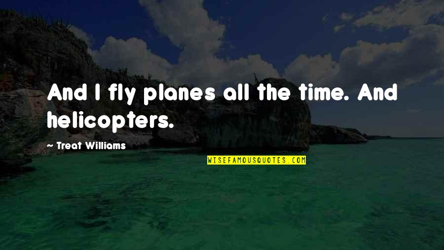 I'll Treat Quotes By Treat Williams: And I fly planes all the time. And
