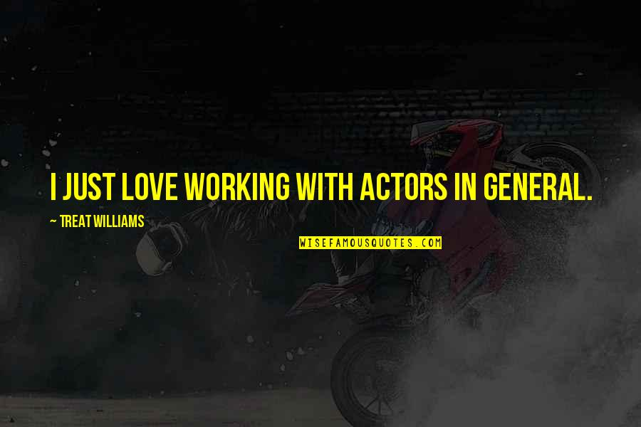 I'll Treat Quotes By Treat Williams: I just love working with actors in general.