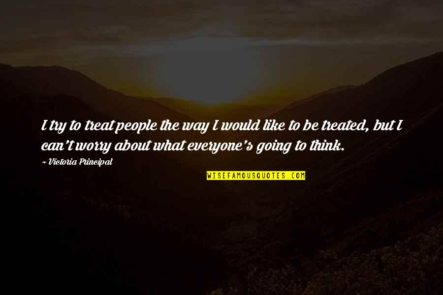I'll Treat Quotes By Victoria Principal: I try to treat people the way I
