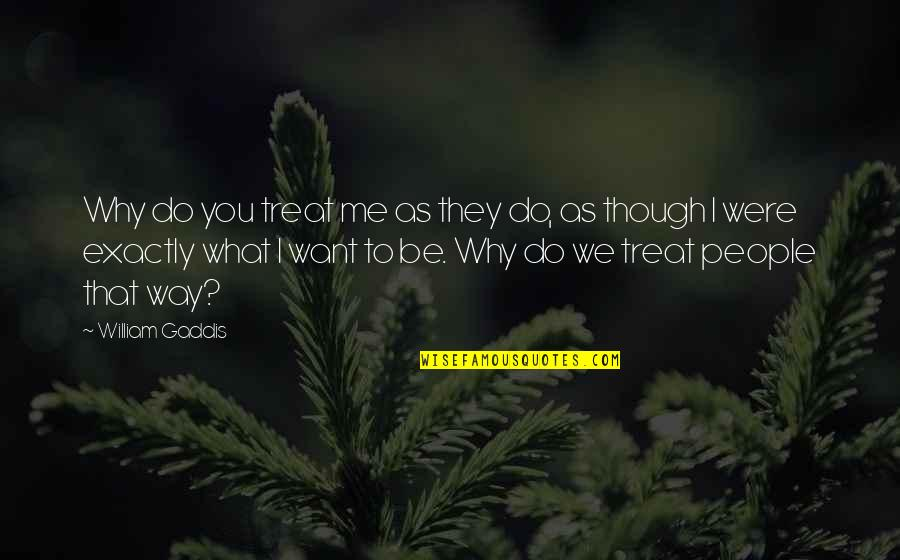 I'll Treat Quotes By William Gaddis: Why do you treat me as they do,