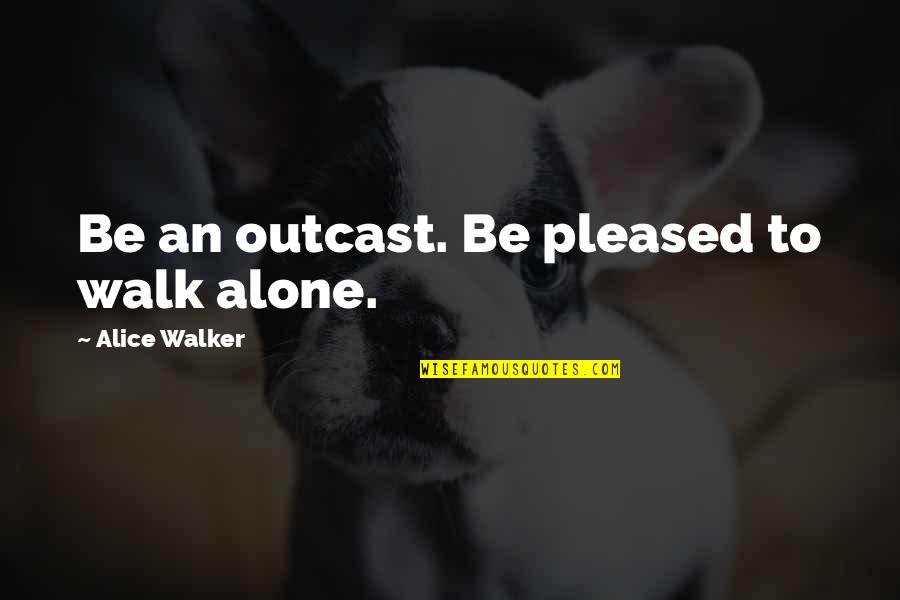 I'll Walk Alone Quotes By Alice Walker: Be an outcast. Be pleased to walk alone.