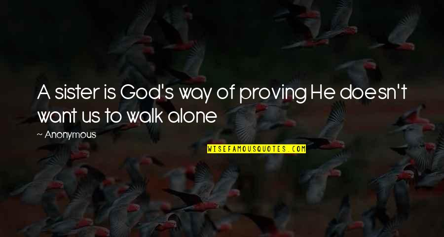 I'll Walk Alone Quotes By Anonymous: A sister is God's way of proving He