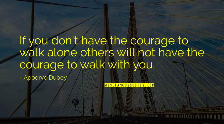 I'll Walk Alone Quotes By Apoorve Dubey: If you don't have the courage to walk