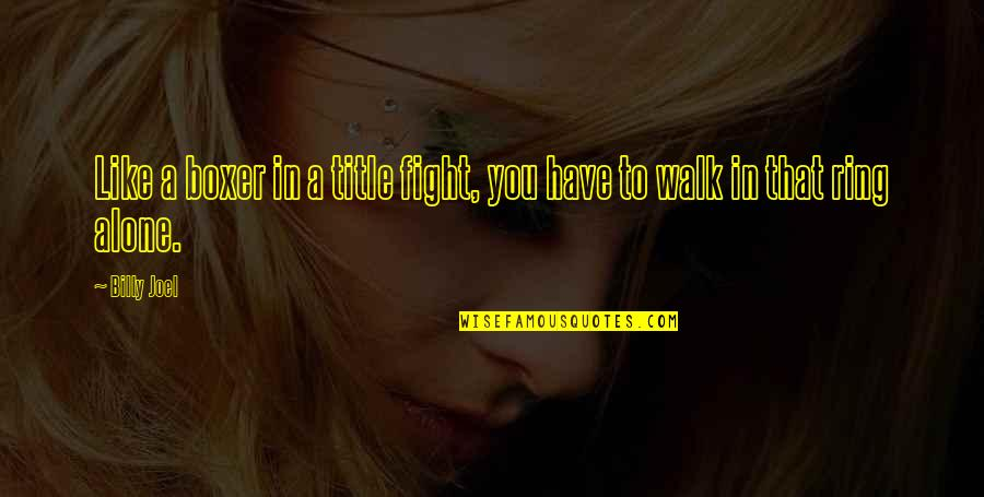 I'll Walk Alone Quotes By Billy Joel: Like a boxer in a title fight, you