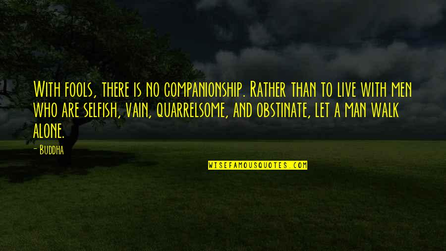 I'll Walk Alone Quotes By Buddha: With fools, there is no companionship. Rather than