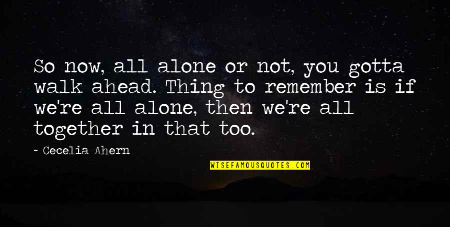 I'll Walk Alone Quotes By Cecelia Ahern: So now, all alone or not, you gotta
