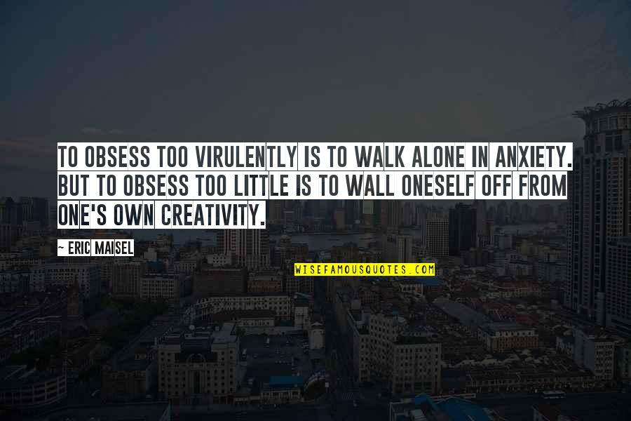 I'll Walk Alone Quotes By Eric Maisel: To obsess too virulently is to walk alone