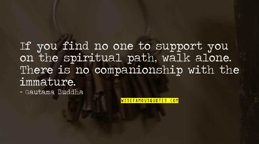 I'll Walk Alone Quotes By Gautama Buddha: If you find no one to support you