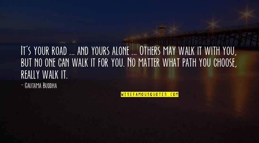I'll Walk Alone Quotes By Gautama Buddha: It's your road ... and yours alone ...