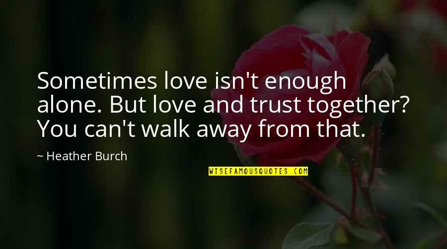 I'll Walk Alone Quotes By Heather Burch: Sometimes love isn't enough alone. But love and
