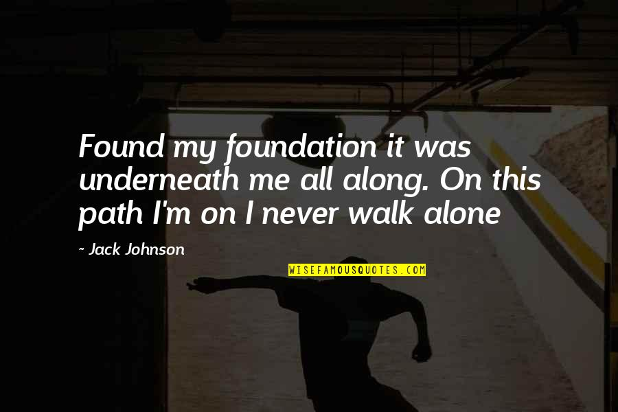 I'll Walk Alone Quotes By Jack Johnson: Found my foundation it was underneath me all