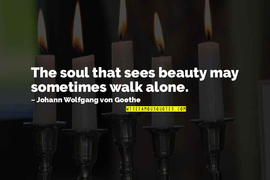 I'll Walk Alone Quotes By Johann Wolfgang Von Goethe: The soul that sees beauty may sometimes walk