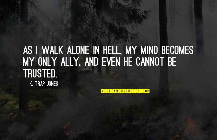 I'll Walk Alone Quotes By K. Trap Jones: As I walk alone in Hell, my mind