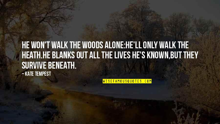 I'll Walk Alone Quotes By Kate Tempest: He won't walk the woods alone:He'll only walk