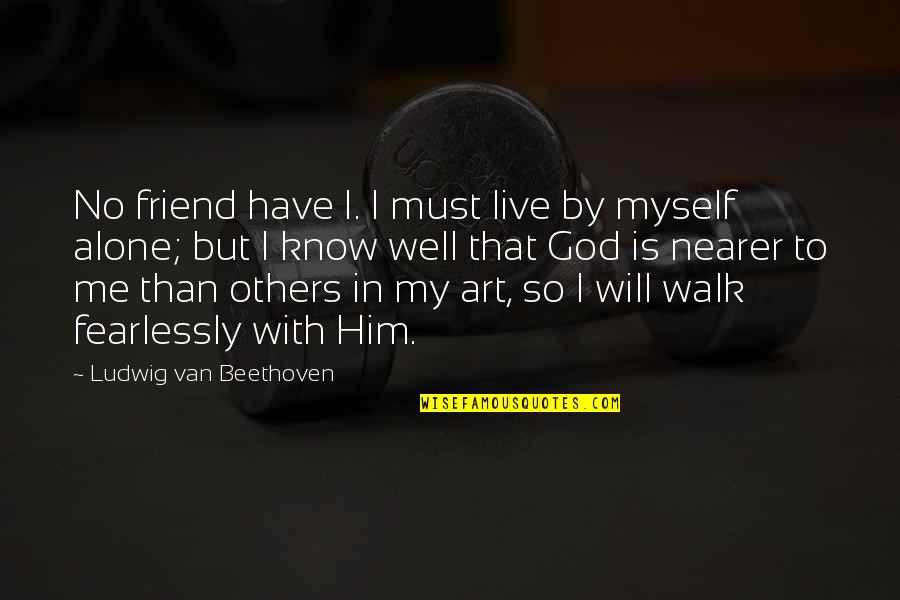 I'll Walk Alone Quotes By Ludwig Van Beethoven: No friend have I. I must live by