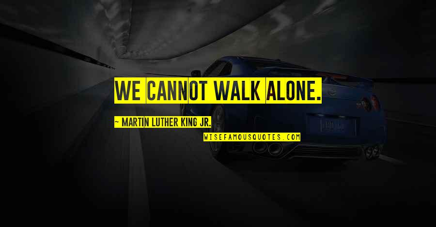 I'll Walk Alone Quotes By Martin Luther King Jr.: We cannot walk alone.