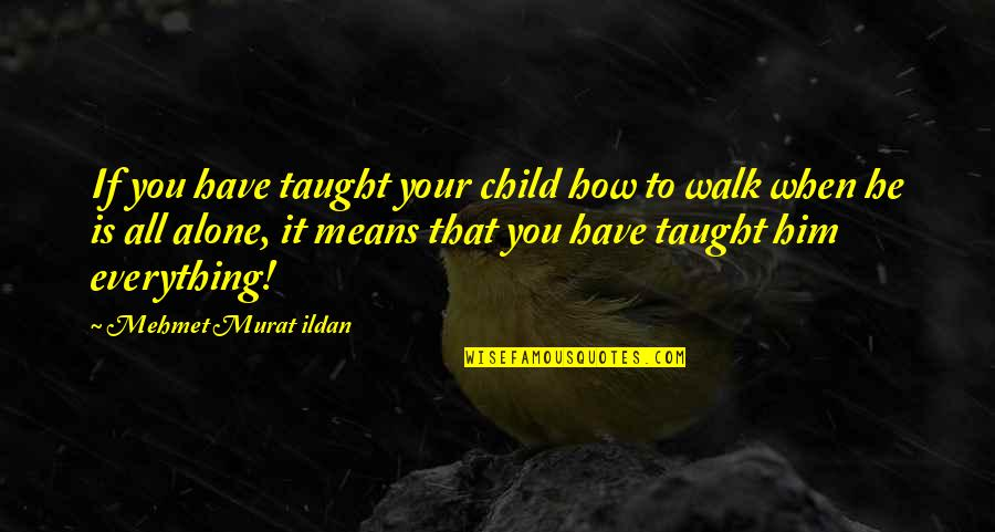 I'll Walk Alone Quotes By Mehmet Murat Ildan: If you have taught your child how to