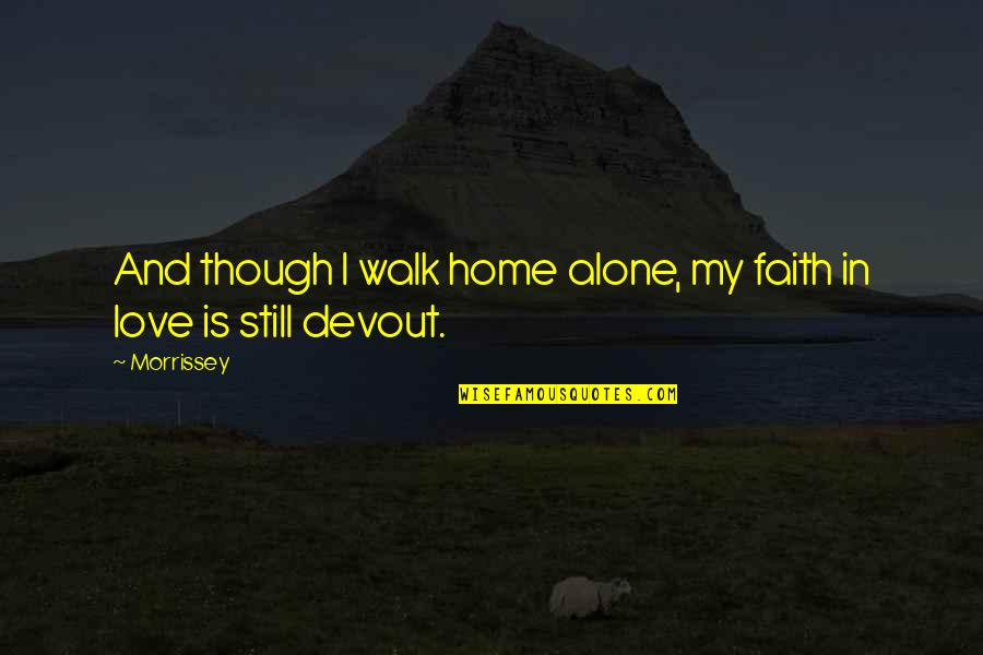 I'll Walk Alone Quotes By Morrissey: And though I walk home alone, my faith