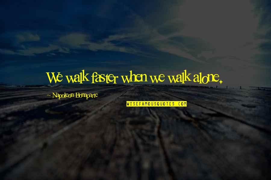 I'll Walk Alone Quotes By Napoleon Bonaparte: We walk faster when we walk alone.