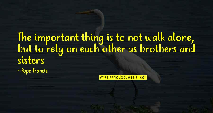 I'll Walk Alone Quotes By Pope Francis: The important thing is to not walk alone,