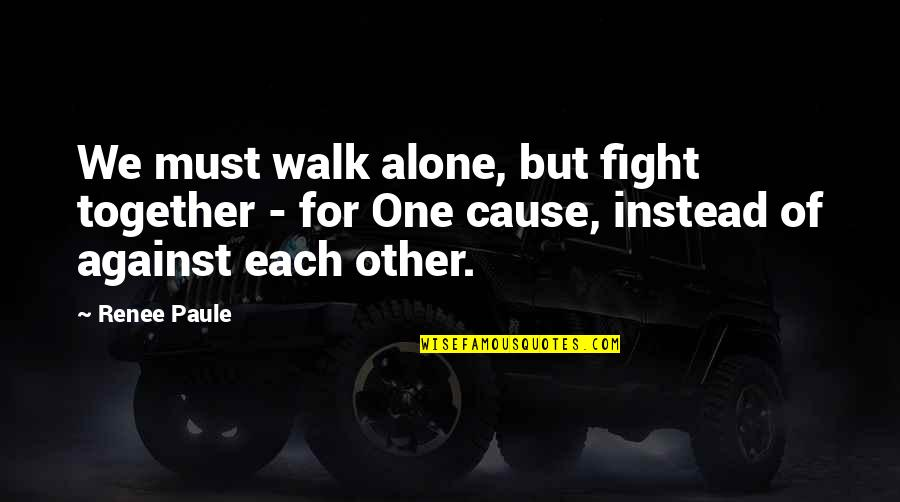 I'll Walk Alone Quotes By Renee Paule: We must walk alone, but fight together -