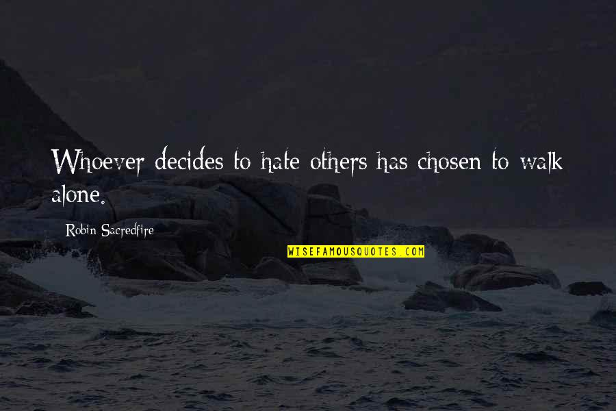 I'll Walk Alone Quotes By Robin Sacredfire: Whoever decides to hate others has chosen to