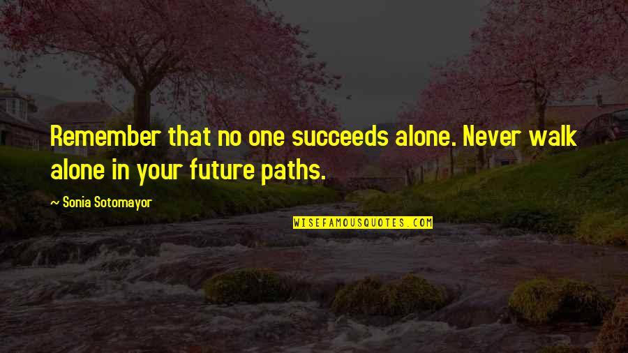 I'll Walk Alone Quotes By Sonia Sotomayor: Remember that no one succeeds alone. Never walk