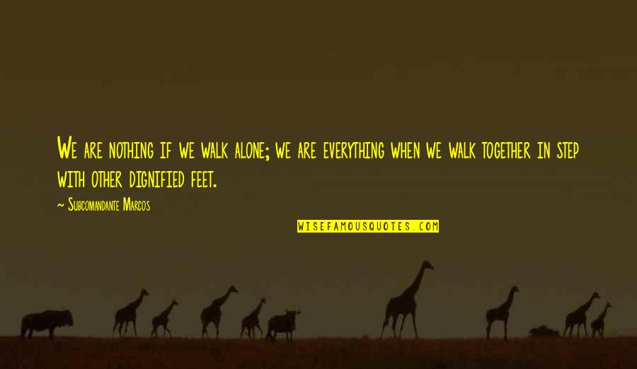I'll Walk Alone Quotes By Subcomandante Marcos: We are nothing if we walk alone; we