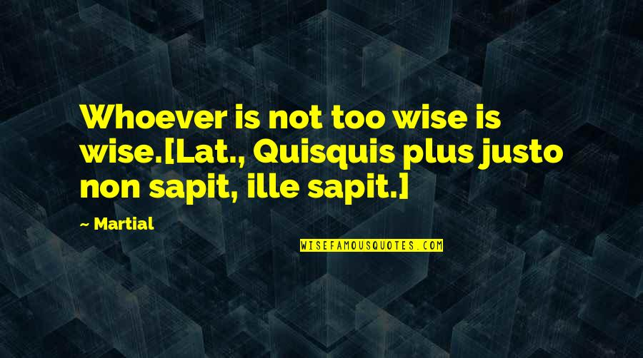 Ille Quotes By Martial: Whoever is not too wise is wise.[Lat., Quisquis