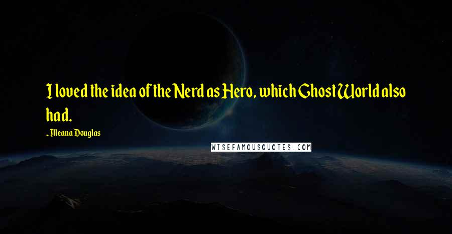 Illeana Douglas quotes: I loved the idea of the Nerd as Hero, which Ghost World also had.