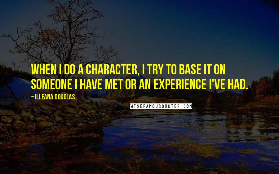 Illeana Douglas quotes: When I do a character, I try to base it on someone I have met or an experience I've had.