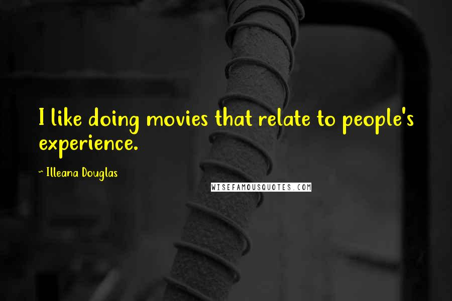 Illeana Douglas quotes: I like doing movies that relate to people's experience.