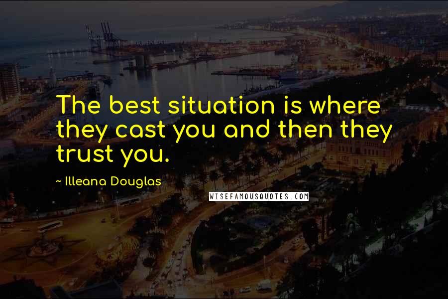Illeana Douglas quotes: The best situation is where they cast you and then they trust you.