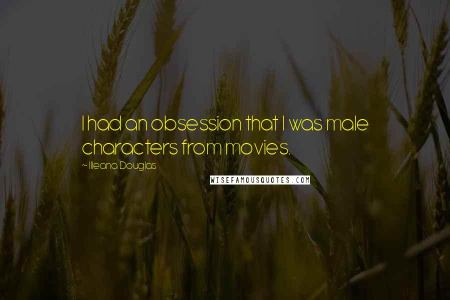 Illeana Douglas quotes: I had an obsession that I was male characters from movies.