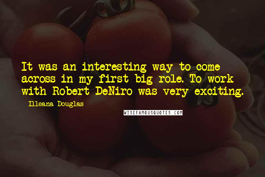 Illeana Douglas quotes: It was an interesting way to come across in my first big role. To work with Robert DeNiro was very exciting.