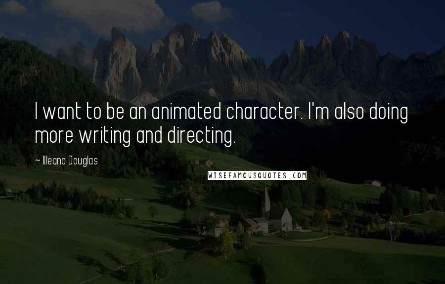 Illeana Douglas quotes: I want to be an animated character. I'm also doing more writing and directing.