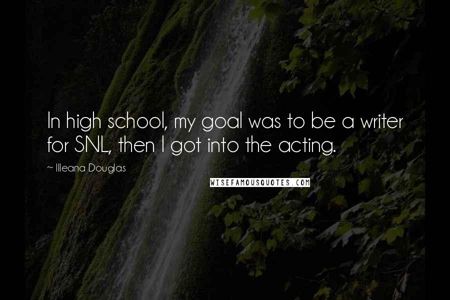 Illeana Douglas quotes: In high school, my goal was to be a writer for SNL, then I got into the acting.