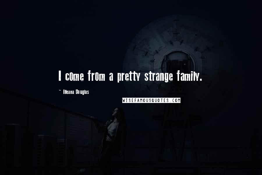 Illeana Douglas quotes: I come from a pretty strange family.