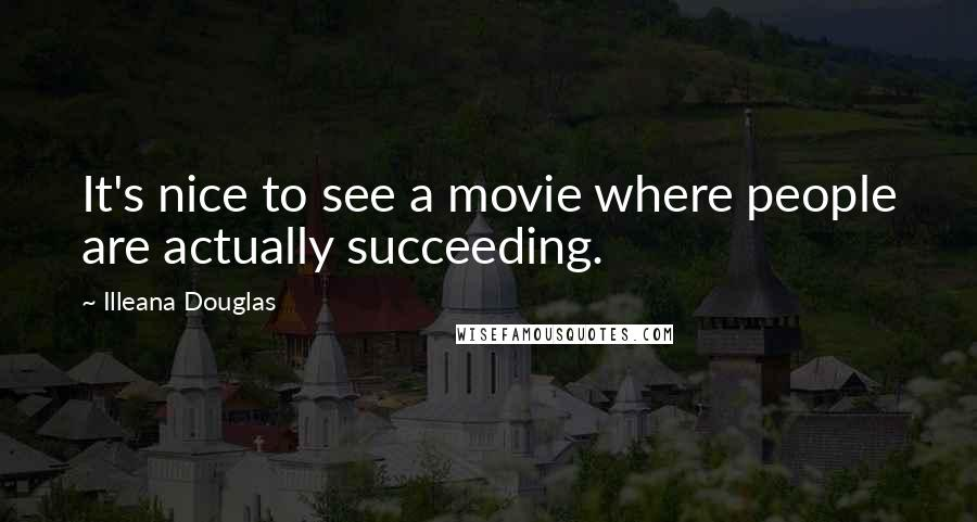 Illeana Douglas quotes: It's nice to see a movie where people are actually succeeding.