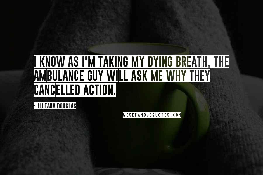 Illeana Douglas quotes: I know as I'm taking my dying breath, the ambulance guy will ask me why they cancelled Action.