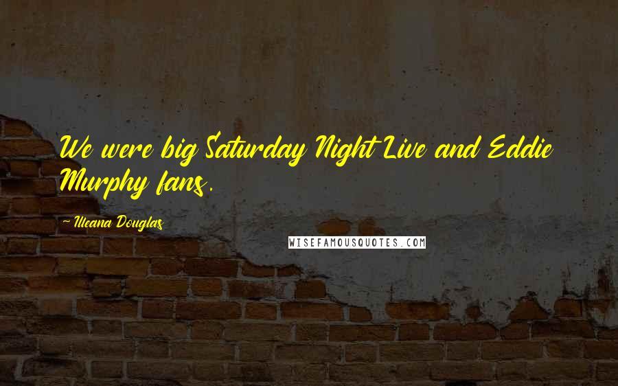 Illeana Douglas quotes: We were big Saturday Night Live and Eddie Murphy fans.