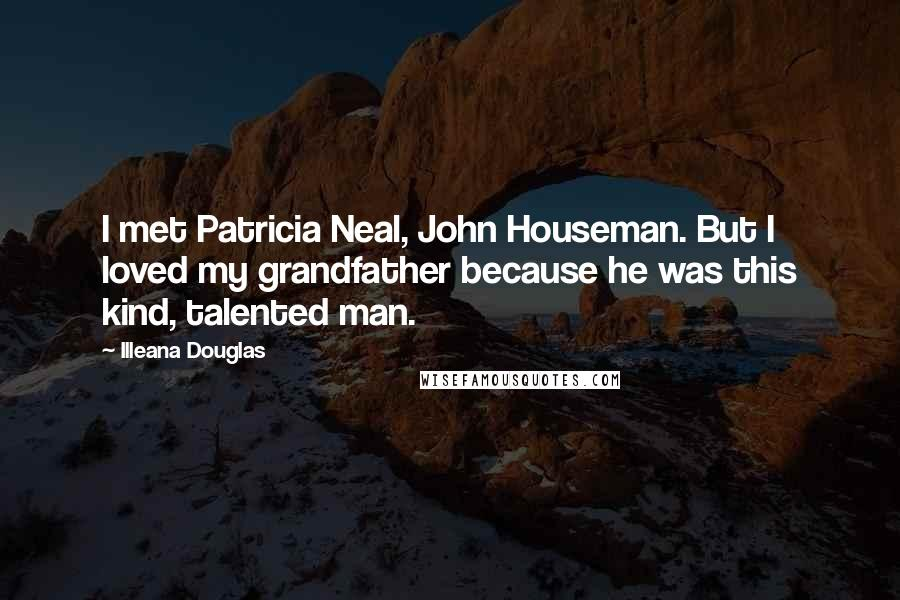 Illeana Douglas quotes: I met Patricia Neal, John Houseman. But I loved my grandfather because he was this kind, talented man.