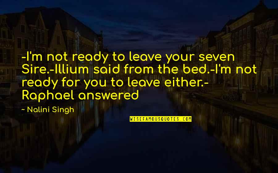 Illium Quotes By Nalini Singh: -I'm not ready to leave your seven Sire.-Illium