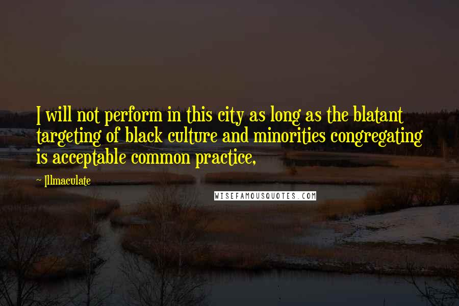 Illmaculate quotes: I will not perform in this city as long as the blatant targeting of black culture and minorities congregating is acceptable common practice,