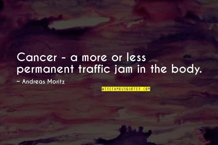 Illnesses Quotes By Andreas Moritz: Cancer - a more or less permanent traffic