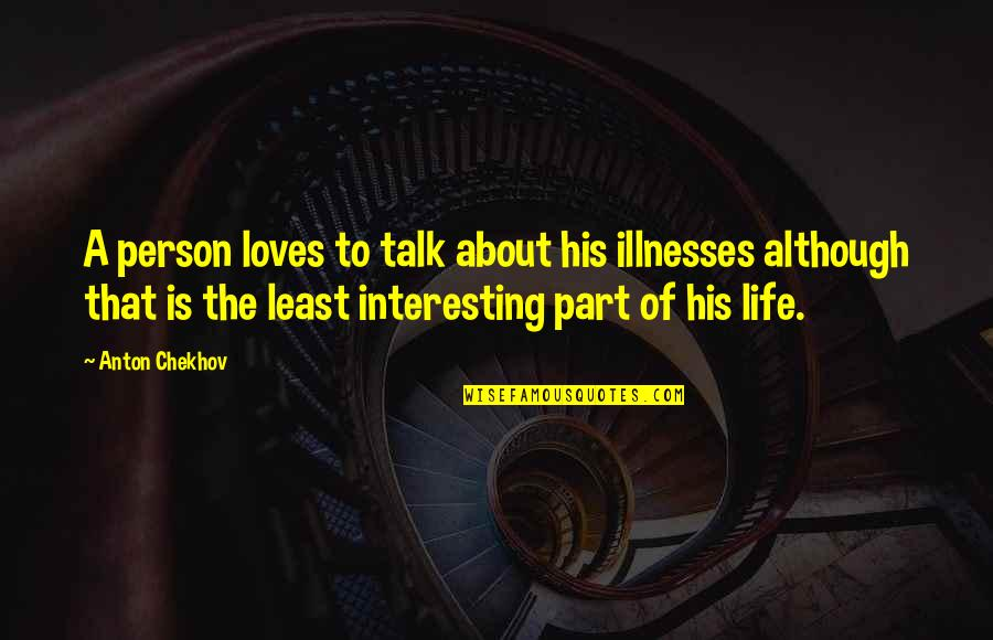 Illnesses Quotes By Anton Chekhov: A person loves to talk about his illnesses